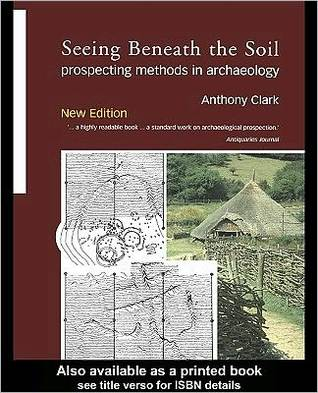 Seeing Beneath the Soil: Prospecting Methods in Archaeology  by  Anthony J. Clark