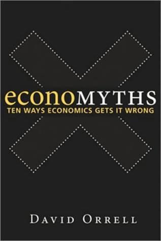 Economyths: Ten Ways Economics Gets It Wrong  by  David Orrell