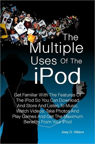 The Multiple Uses of the IPod: Get Familiar With The Features Of The IPod So You Can Download And Store And Listen To Music, Watch Videos, Take Photos And Play Games And Get The Maximum Benefits From Your IPod  by  Joey D. Wilson