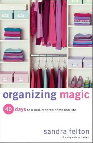 Organizing Magic: 40 Days to a Well-Ordered Home and Life Sandra Felton