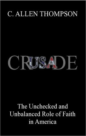 Crusade: The Unchecked and Unbalanced Role of Faith in America  by  C. Allen Thompson