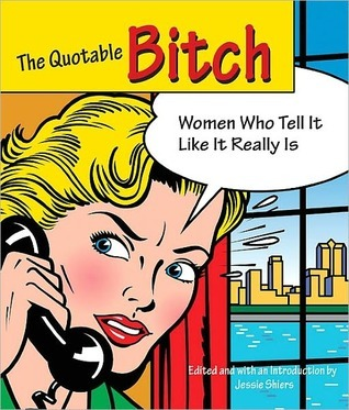 The Quotable Bitch: Women Who Tell It Like It Really Is  by  Jessie C. Shiers