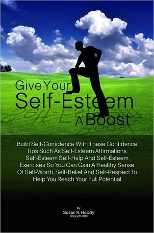 Give Your Self-Esteem A Boost: Build Self-Confidence With These Confidence Tips Such As Self-Esteem Affirmations, Self-Esteem Self-Help And Self-Esteem Exercises So You Can Gain A Healthy Sense Of Self-Worth, Self-Belief And Self-Respect To Help You Reach Susan R. Hobdy
