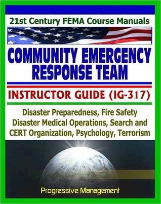 21st Century FEMA Community Emergency Response Team (CERT) Instructor Guide (IG-317), Disaster Preparedness, Fire Safety, Disaster Operations, Psychology, Terrorism Progressive Management