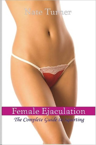 Female Ejaculation: The Complete Guide to Squirting  by  Nate Hawking