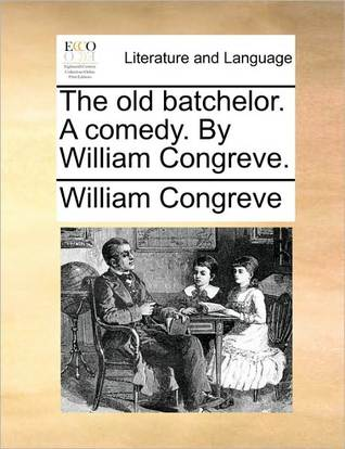 The Old Batchelor. a Comedy. William Congreve by William Congreve