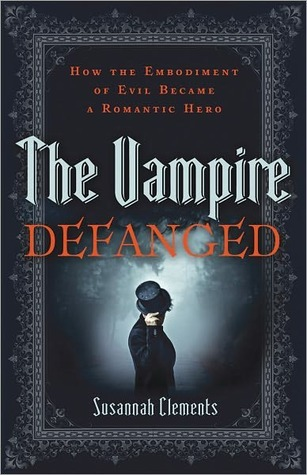 The Vampire Defanged: How the Embodiment of Evil Became a Romantic Hero  by  Susannah Clements