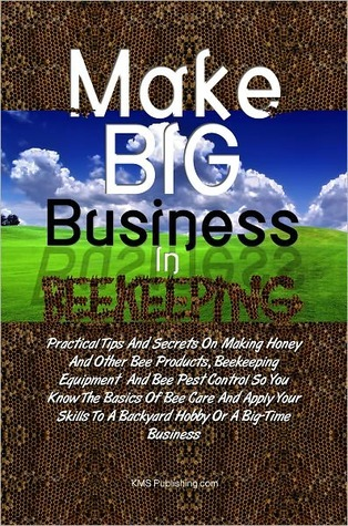 Make Big Business In Beekeeping: Practical Tips And Secrets On Making Honey And Other Bee Products, Beekeeping Equipment And Bee Pest Control So You Know The Basics Of Bee Care And Apply Your Skills To A Backyard Hobby Or A Big-Time Business  by  KMS Publishing.com