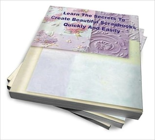 Learn The Secrets To Create Beautiful Scrapbooks Quickly And Easily  by  John L. Lopez