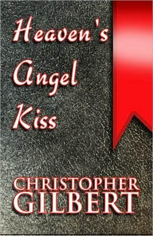 Heavens Angel Kiss: A Journey of Living, Loving, Learning  by  Christopher Gilbert