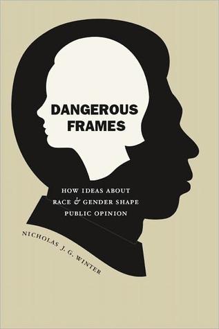 Dangerous Frames: How Ideas about Race and Gender Shape Public Opinion Nicholas J.G. Winter