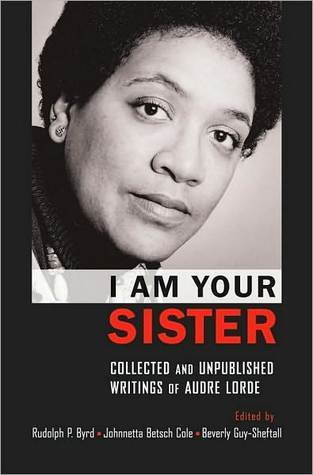 I Am Your Sister: Collected and Unpublished Writings of Audre Lorde: Collected and Unpublished Writings of Audre Lorde Rudolph P. Byrd