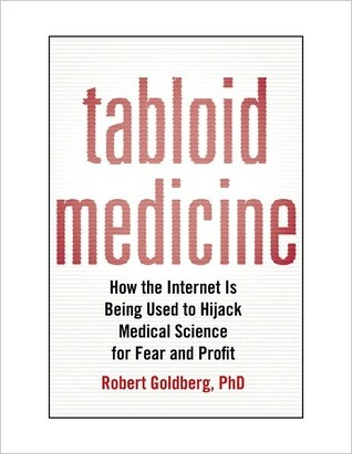 Tabloid Medicine: How the Internet Is Being Used to Hijack Medical Science for Fear and Profit Robert Goldberg