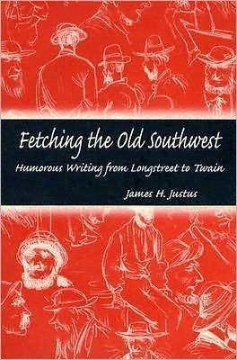 Fetching the Old Southwest: Humorous Writing from Longstreet to Twain James H. Justus