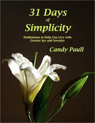 31 Days Of Simplicity: Meditations to Help You Live With Greater Joy and Serenity  by  Candy Paull