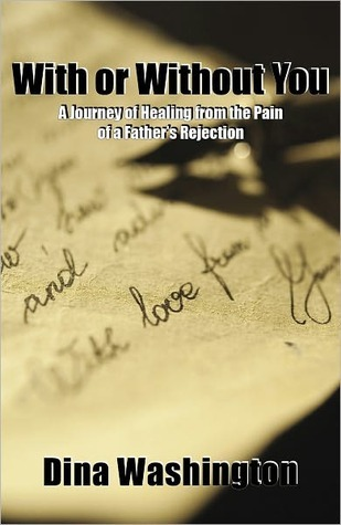 With or Without You, A Journey of Healing from the Pain of a Fathers Rejection  by  Dina Washington
