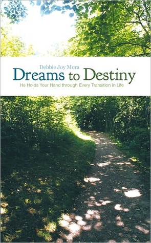 Dreams to Destiny: He Holds Your Hand through Every Transition in Life  by  Debbie Joy Mora