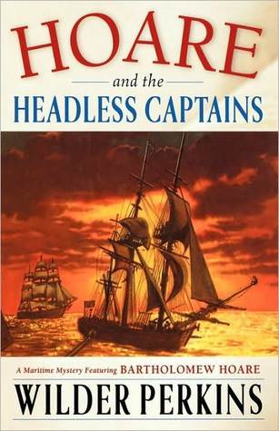 Hoare and the Headless Captains: A Maritime Mystery Featuring Captain Bartholomew Hoare  by  Wilder Perkins