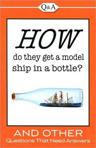 How Do They Get a Model Ship in a Bottle?: And Other Questions That Need Answers  by  Publications International Ltd.