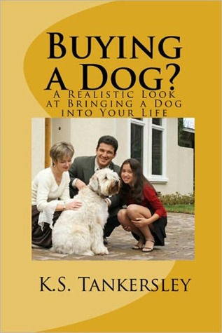 Buying a Dog? A Realistic Look at Bringing a Dog into your Life K.S. Tankersley