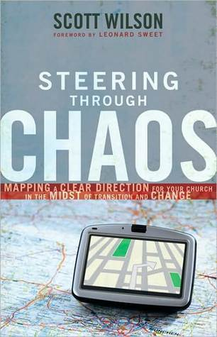 Steering Through Chaos: Mapping a Clear Direction for Your Church in the Midst of Transition and Change Scott Wilson