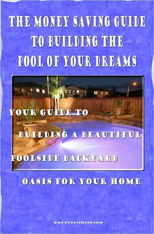 The Money Saving Guide To Building The Pool Of Your Dreams  by  KMS Publishing.com