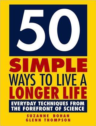 50 Simple Ways to Live a Longer Life: Everyday Techniques from the Forefront of Science Suzanne Bohan