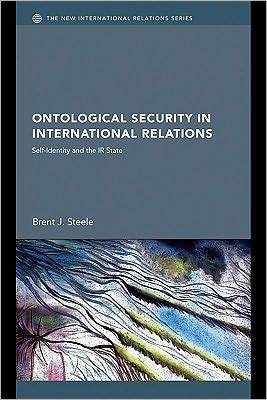 Ontological Security in International Relations: Self-Identity and the IR State  by  Brent J. Steele
