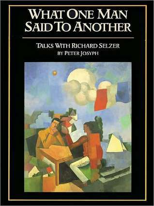 What One Man Said To Another: Talks with Richard Selzer Peter Josyph