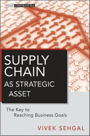 Supply Chain as Strategic Asset: The Key to Reaching Business Goals  by  Vivek Sehgal