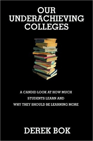 Our Underachieving Colleges: A Candid Look at How Much Students Learn and Why They Should Be Learning More Derek Bok