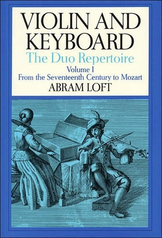 Violin and Keyboard: The Duo Repertoire: Volume I: From the Seventeenth Century to Mozart  by  Abram Loft