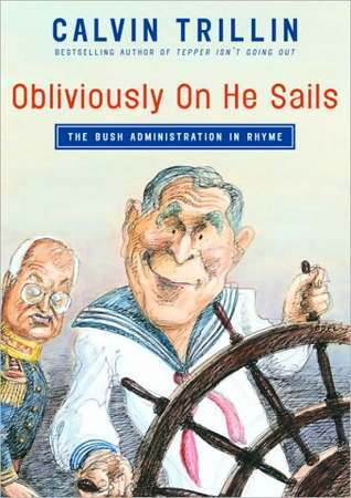 Obliviously On He Sails: The Bush Administration in Rhyme  by  Calvin Trillin