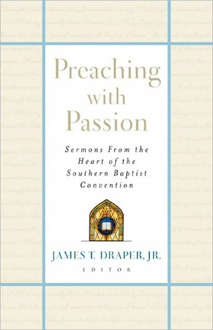 Preaching with Passion: Sermons from the Heart of the Southern Baptist Convention  by  James T. Draper Jr.