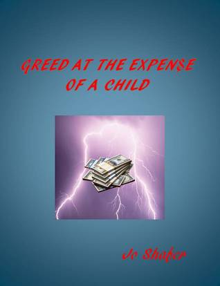Greed at the Expen$e of a Child  by  Jo Shafer