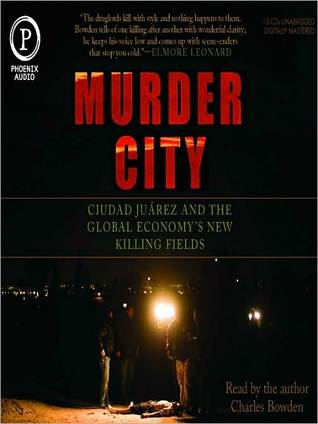 Murder City: Ciudad Juarez and the Global Economys New Killing Fields  by  Charles Bowden
