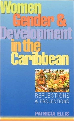 Women, Gender and Development in the Caribbean: Reflections and Projections  by  Patricia Ellis