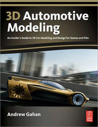 3D Automotive Modeling: An Insiders Guide to 3D Car Modeling and Design for Games and Film Andrew Gahan