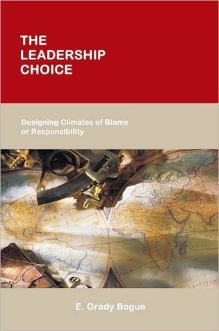 The Leadership Choice: Designing Climates of Blame or Responsibility E. Grady Bogue