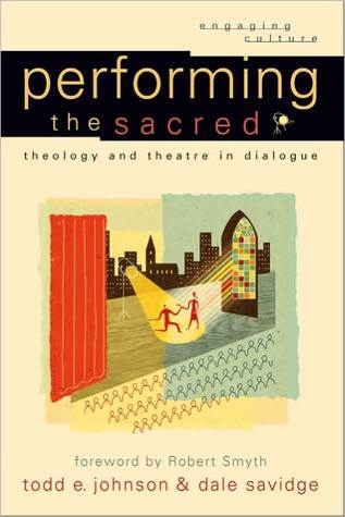 Performing the Sacred: Theology and Theatre in Dialogue Todd E. Johnson