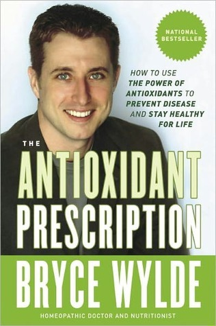 The Antioxidant Prescription: How to Use the Power of Antioxidants to Prevent Disease and Stay Healthy for Life  by  Bryce Wylde