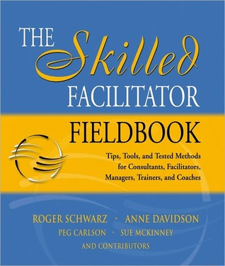 The Skilled Facilitator Fieldbook: Tips, Tools, and Tested Methods for Consultants, Facilitators, Managers, Trainers, and Coaches  by  Roger Schwarz