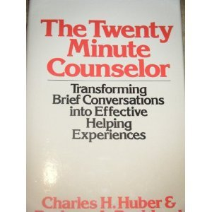 The Twenty Minute Counselor: Transforming Brief Conversations Into Effective Helping Experiences Charles H. Huber