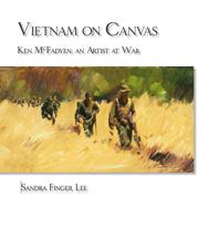 Vietnam on Canvas, Ken McFadyen: an Artist a War  by  Sandra Finger Lee