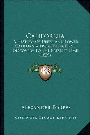 California: A History of Upper and Lower California from Their First Discovery to the Present Time (1839) Alexander Forbes