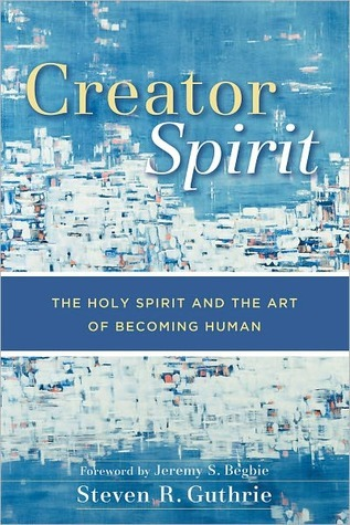 Creator Spirit: The Holy Spirit and the Art of Becoming Human  by  Steven R. Guthrie