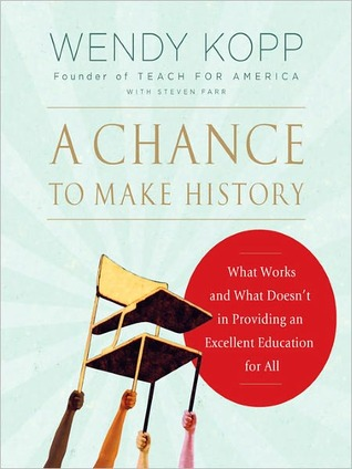 A Chance to Make History: What Works and What Doesnt in Providing an Excellent Education for All  by  Wendy Kopp