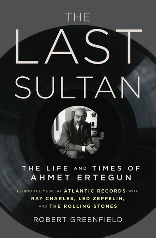 The Last Sultan: The Life and Times of Ahmet Ertegun Robert Greenfield