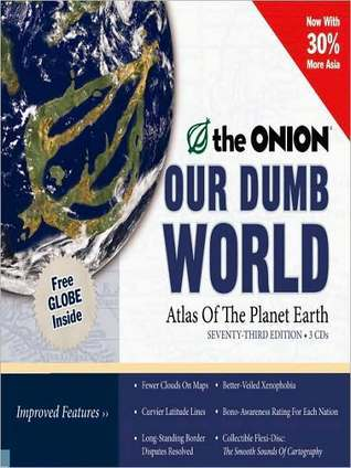 Our Dumb World: The Onions Atlas of The Planet Earth, 73rd Edition The Onion