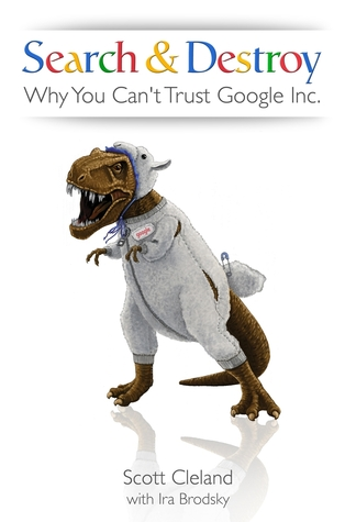 Search & Destroy: Why You Cant Trust Google Inc.  by  Scott Cleland
